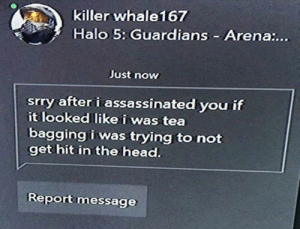 Hit In The Head: killer whale167  Halo 5: Guardians Arena:...  Just now  srry after i assassinated you if  it looked like i was tea  bagging i was trying to not  get hit in the head.  Reportmessage