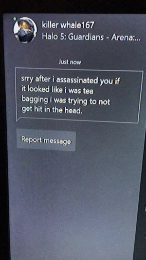 meirl | https://goo.gl/i7OmJs - Join my facebook page: killer whale167  Halo 5: Guardians -Arena...  Just now  srry after i assassinated you if  it looked like i was tea  bagging i was trying to not  get hit in the head.  Report message meirl | https://goo.gl/i7OmJs - Join my facebook page