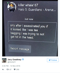 Assassination, Guardian, and Ign: killer whale167  Halo 5: Guardians Arena:..  Just now  srry after i assassinated you if  it looked like i was tea  bagging i was trying to not  get hit in the head.  Report message  Javy Gwaltney  Follow  @Hurdy IV  4:45 PM 14 Nov 2016  h 87 268 Happy 15th Anniversary Halo!