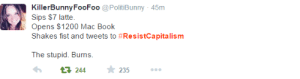 redwhiteandblueliberty:  #resistcapitalism is trending on twitter and this probably the best tweet I have seen on it. : KillerBunnyFooFoo @PolitiBunny 45m  Sips $7 latte.  Opens $1200 Mac Book  Shakes fist and tweets to #ResistCapitalism  The stupid. Burns.  17 244  235 redwhiteandblueliberty:  #resistcapitalism is trending on twitter and this probably the best tweet I have seen on it.