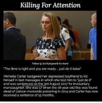 "Crazy, Just Do It, and Memes: Killina For Attention  ig: horrifyingworl  Follow ig: horrifyingworld for more!  The time is right and you are ready . just do it babe*  Michelle Carter badgered her depressed boyfriend to kill  himself in text messages in which she told him to ""just do it""  and was sentenced on the ard August 2017 for involuntary  manslaughter. She was 17 when the 18-year-old Roy was found  dead of carbon monoxide poisoning in 2014 and Carter has now  received a sentence of 15 months. do y'all think she just need 15 months or she needs more sentencing or be put in a crazy house? what do you think of this"