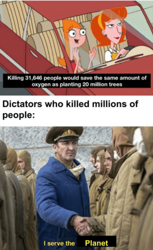 They were great and did nothing wrong, because of their fight against climate change: Killing 31,646 people would save the same amount of  oxygen as planting 20 million trees  Dictators who killed millions of  people:  Planet  I serve the They were great and did nothing wrong, because of their fight against climate change