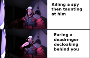 Probably a new meme format: Killing a spy  then taunting  at him  Earing a  deadringer  decloaking  behind you Probably a new meme format