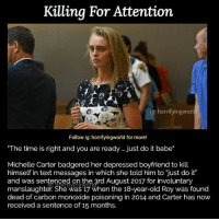"Just Do It, Memes, and Text: Killing For Attention  ig: horrifyingworl  Follow ig: horrifyingworld for more!  The time is right and you are ready..just do it babe""  Michelle Carter badgered her depressed boyfriend to kill  himself in text messages in which she told him to ""just do it""  and was sentenced on the 3rd August 2017 for involuntary  manslaughter. She was 17 when the 18-year-old Roy was found  dead of carbon monoxide poisoning in 2014 and Carter has now  received a sentence of 15 months.  rrifvingwo 15 months is not enough ~Matt"