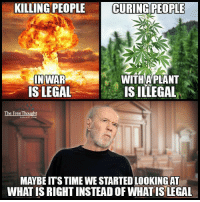 Memes, 🤖, and War: KILLING PEOPLE  CURING PEOPLE  WITH PLANT  IN WAR  IS LEGAL  IS ILLEGAL  The Free Thought  MAYBE ITS TIME WE STARTEDLOOKINGAT  WHAT ISRIGHTINSTEADOF WHATISLEGAL State Sponsored Hypocrisy: The War On Drugs - Read More: https://goo.gl/7vcCet