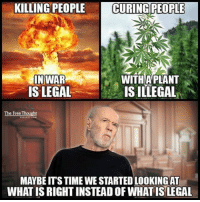 Memes, 🤖, and Page: KILLING PEOPLE LCURINCPEOPLE  IN WAR  WITH PLANT  IS LEGAL  IS ILLEGAL  The Free Thought  MAYBEITSTIMEWE STARTEDLOOKINGAT  WHAT IS RIGHTINSTEADOF WHAT IS LEGAL 💭 War is a Racket and Big Pharma creates customers, not cures! ☕️🐸 Join Us: @TheFreeThoughtProject 💭 TheFreeThoughtProject 💭 LIKE our Facebook page & Visit our website for more News and Information. Link in Bio.... 💭 www.TheFreeThoughtProject.com