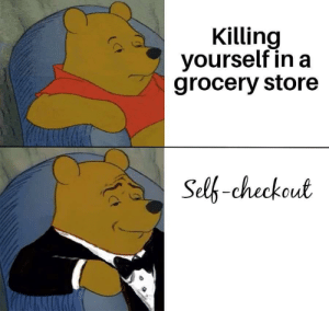 Me irl: Killing  yourself in a  grocery store  Self-checkout Me irl