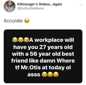 I'm 20 and he's 56. (via /r/BlackPeopleTwitter): Killmonger's Widow...Again  @ltsGorillaMama  Accurate a  asSĀ workplace will  have you 27 years old  with a 56 year old best  friend like damn Where  tf Mr.Otis at today ol  asss  <> I'm 20 and he's 56. (via /r/BlackPeopleTwitter)