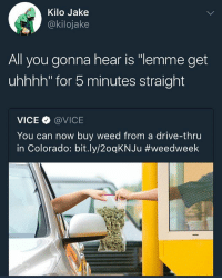 "Memes, Shit, and Weed: Kilo Jake  @kilojake  All you gonna hear is ""lemme get  uhhhh"" for 5 minutes straight  VICE @VICE  You can now buy weed from a drive-thru  in Colorado: b.t.ly/20qKNJu they finna have strain combos and shit"