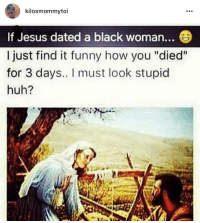 "Blackpeopletwitter, Funny, and Huh: kilosmommytoi  If Jesus dated a black woman...  I just find it funny how you ""died""  for 3 days.. I must look stupid  huh? <p>A cave huh??? Take me to this &ldquo;cave&rdquo; then! (via /r/BlackPeopleTwitter)</p>"