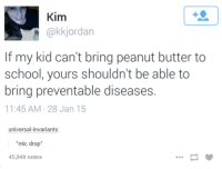 invariably: Kim  (akk jordan  If my kid can't bring peanut butter to  school, yours shouldn't be able to  bring preventable diseases.  11:45 AM 28 Jan 15  universal-invariants  mic drop  45,949 notes