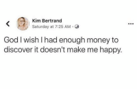 Dank, God, and Money: Kim Bertrand  Saturday at 7:25 AM.  God I wish I had enough money to  discover it doesn't make me happy.