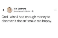 God, Money, and Discover: Kim Bertrand  Saturday at 7:25 AM-  God I wish I had enough money to  discover it doesn't make me happy. Oh well if it does