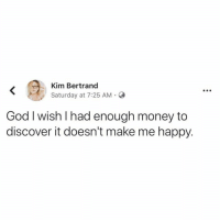 God, Memes, and Mercedes: Kim Bertrand  Saturday at 7:25 AM.  God I wish l had enough money to  discover it doesn't make me happy. I'd much rather cry in a Mercedes than on a bicycle...