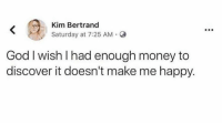 God, Money, and Discover: Kim Bertrand  Saturday at 7:25 AM.  God I wish l had enough money to  discover it doesn't make me happy.