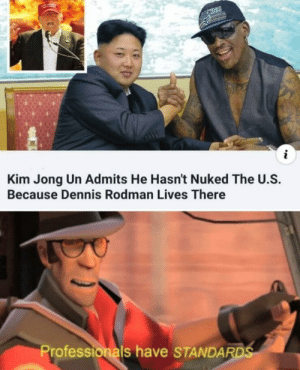 Dennis Rodman, Kim Jong-Un, and Kim: Kim Jong Un Admits He Hasn't Nuked The U.S.  Because Dennis Rodman Lives There  Professionals have STANDAR Noice