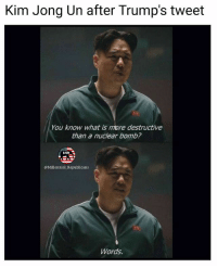 Kim Jong-Un, Memes, and Patriotic: Kim Jong Un after Trump's tweet  You know what is more destructive  than a nuclear bomb?  @Millennial _Republicans  Words. If you haven't seen Trump's tweet roasting Kim Jong Un check our page 😂😂😂 . . . . . 🇺🇸ALL WATERMARKED MEMES ARE WRITTEN BY MILLENNIAL REPUBLICANS BUT WE DO NOT OWN THE PHOTOS WITHIN THE MEMES🇺🇸 MAGA millennialrepublicans donaldtrump buildthewall mypresident trump2020 merica fakenews republican rightwing draintheswamp conservative makeamericagreatagain trump liberallogic americafirst trumptrain bluelivesmatter backtheblue triggered trumpmemes presidenttrump snowflakes PARTNERS🇺🇸 @conservative_comedy_ @always.right @conservative.nation1776 @conservative.american @republican_capitalists @right.wing.patriots