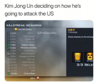 Best killstreak list a cod game ever had: Kim Jong Un deciding on how he's  going to attack the US  KILLSTREAK REWARDS  Clear Kill Streaks  UAV  3 Killstreak  IG:PolarSaurusRex  3 Kills  .4 Kills  A Kills  5 Kills  Care Package  Counter-UAV  Sentry Gun  Kills Predator Missile  Shows enemies on the minima  Precision Airstrike  6kills  7 Kills  ? Kills  8 Kills  9 Kills  Harrier Strike  Attack Helicopter  Emergency Airdrop  Pave Low  Stealth Bomber  Chopper Gunner  AC130  EMP  Tactcal Nuke  5 Kills  25 Kills  69 Kills  11 Kls  3/3 SELE  11 Kills  15 Kills  25 Kills  BACK B Best killstreak list a cod game ever had