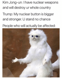 Basically a competition to see who kills us more. Cool 👍: Kim Jong-un: Ihave nuclear weapons  and will destroy ur whole country  Trump: My nuclear button is bigger  and stronger. U stand no chance  People who will actually be affected: Basically a competition to see who kills us more. Cool 👍