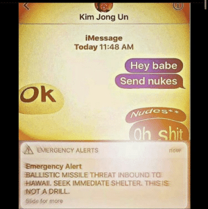 #You laugh now: Kim Jong Un  iMessage  Today 11:48 AM  Hey babe  Send nukes  Ok  Nudes**  Oh shit  EMERGENCY ALERTS  now  Emergency Alert  BALLISTIC MISSILE THREAT INBOUND TO  HAWAII. SEEK IMMEDIATE SHELTER. THIS IS  NOT A DRILL.  Slide for more #You laugh now