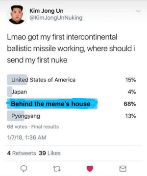 America, Kim Jong-Un, and Lmao: Kim Jong Un  @KimJong UnNuking  Lmao got my first intercontinental  ballistic missile working, where should i  send my first nuke  United States of America  Japan  Behind the meme's house  Pyongyang  15%  4%  68%  13%  68 votes Final results  1/7/18, 1:36 AM  4 Retweets 39 Likes Kim Chong Un is saving humanity (i.redd.it)