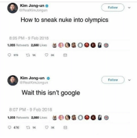 Google, Kim Jong-Un, and Memes: Kim Jong-un  @RealKimJongun  Follow  How to sneak nuke into olympics  8:05 PM-9 Feb 2018  1,055 Retweets 2,880 Likes  忽(PO  O@O Q  Kim Jong-un o  @RealKimJongun  Follow  Wait this isn't google  8:07 PM-9 Feb 2018  1,055 Retweets 2,880 Likes  忽6  O @O Q ㊥ Follow @catches for the funniest and most offensive memes on IG 🤬
