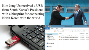 This is a happy moment. The happiest moment of my life.: Kim Jong Un received a USE  from South Korea's President  with a blueprint for connecting  North Korea with the world  Files from USB  File  Home  Share  View  (e) (4)  ↑  Files from USB  Search Files from USB  ▼  Date modi.. Type  1/3/2018 1  1/4/2018 1  1/4/2018 2  Name  4Favorites  Desktop  Downloads  Star Wars Episode I-The Phantom Menace  益Star Wars Episode ll-Attack of the Clones  Star Wars Episode lll-Revenge of the Sith  VLC m  VLC m  VLC m  益  Recent places  DHomegroup  1 This PC This is a happy moment. The happiest moment of my life.
