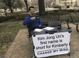 Woke moment: Kim Jong Un's  first name is  short for Kimberly  CHANGE MY MIND  imaflip.com Woke moment