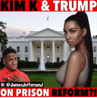Kim Kardashian, Memes, and White House: KIM K &TRUMP  IG: QJamesJeffersonJ  ON PRISON  REFORM?  ! Kim Kardashian went to the White House and talked to President Trump to talk Prison Reform but...🐸☕️