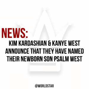 Family, Kanye, and Kim Kardashian: KIM KARDASHIAN & KANYE WEST  ANNOUNCE THAT THEY HAVE NAMED  THEIR NEWBORN SON PSALM WEST  @WORLDSTAR #KimKardashian & #KanyeWest announce that they have named their newborn son Psalm West. We wish the West family the best on their new edition! 👶🙏💯 @KimKardashian #WSHH