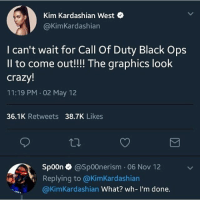 Y'all heard of that new GameCube thing?: Kim Kardashian West C  @KimKardashian  I can't wait for Call Of Duty Black Ops  Il to come out!!! The graphics look  crazy!  11:19 PM 02 May 12  36.1K Retweets 38.7K Likes  spoon e》 @spoonerism·06 Nov 12  ofヅe.  Replying to @KimKardashian  @KimKardashian What? wh- I'm done. Y'all heard of that new GameCube thing?