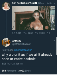 <p>He not wrong tho 🤷‍♂️🤷‍♂️ (via /r/BlackPeopleTwitter)</p>: Kim Kardashian West @Ki... 37mv  1,813 t0 9,852  39.2K  Anthony  @OMGltsBirdman  Replying to @KimKardashian  why u blur it as if we ain't already  seen ur entire asshole  5:08 PM 29 Jan 18  553 Retweets 3,002 Likes <p>He not wrong tho 🤷‍♂️🤷‍♂️ (via /r/BlackPeopleTwitter)</p>