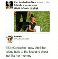 😂😂😂😂😂😂 pettypost pettyastheycome straightclownin hegotjokes jokesfordays itsjustjokespeople itsfunnytome funnyisfunny randomhumor sexualhumor kimkardashian northwest: Kim Kardashian West KimK... 38m  Officially a soccer mom!  #MyLittleGoalie  Paulish  PaulSilvalsNotU  @KimKardashian aww she'll be  taking balls to the face and chest  just like her mommy 😂😂😂😂😂😂 pettypost pettyastheycome straightclownin hegotjokes jokesfordays itsjustjokespeople itsfunnytome funnyisfunny randomhumor sexualhumor kimkardashian northwest