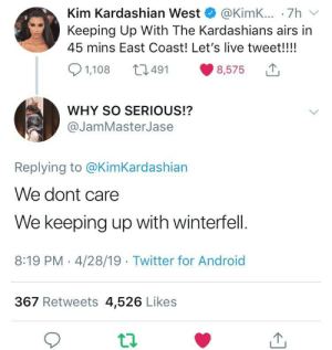 Priorities: Kim Kardashian West @KimK... .7h v  Keeping Up With The Kardashians airs in  45 mins East Coast! Let's live tweet!!!!  8,575  491  1,108  WHY SO SERIOUS!?  @JamMasterJase  Replying to @KimKardashian  We dont care  We keeping up with winterfell.  8:19 PM - 4/28/19 Twitter for Android  367 Retweets 4,526 Likes Priorities