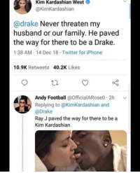 kim kardashian west: Kim Kardashian West  @KimKardashian  @drake Never threaten my  husband or our family. He paved  the way for there to be a Drake.  1:38 AM.14 Dec 18 Twitter for iPhone  10.9K Retweets  40.2K Likes  Andy Football @OfficialARose0 2h  Replying to @KimKardashian and  @Drake  Ray J paved the way for there to be a  Kim Kardashian