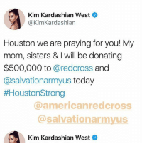 i love them so much: Kim Kardashian West  @KimKardashian  Houston we are praying for you! My  mom, sisters & I will be donating  $500,000 to @redcross and  @salvationarmyus today  #HoustonStrong  @americanredcross  @salvationarmyus  Kim Kardashian West i love them so much