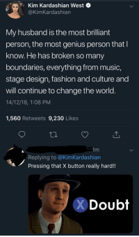 kim kardashian west: Kim Kardashian West  @KimKardashian  My husband is the most brilliant  person, the most genius person thatI  know. He has broken so many  boundaries, everything from music,  stage design, fashion and culture and  will continue to change the world  14/12/18, 1:08 PM  1,560 Retweets 9,230 Likes  Replying to @KimKardashian  Pressing that X button really hard!!  Doubt