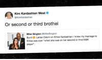 "Khloe Kardashian, Kim Kardashian, and Lamar Odom: Kim Kardashian West  @KimKardashian  Or second or third brothel  Mike Sington @MikeSington  Burn  Lamar Odom on Khloe Kardashian: I knew my marriage to  Khloe was over ""when she was on her second or third NBA  player"". Clap Back Queen 👸 kimkardashian lamarodom tmz khloekardashian tmzsports"