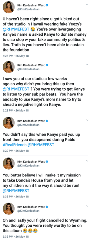 Kim at this nigga head 😂: Kim Kardashian west  @KimKardashian  U haven't been right since u got kicked out  of the studio in Hawaii wearing fake Yeezy's  @RHYMEFEST You're over levergenging  Kanye's name & asked Kanye to donate money  to u so stop w your fake community politics &  lies. Truth is you haven't been able to sustain  the foundation  6:25 PM 26 May 18   Kim Kardashian West  @KimKardashian  I saw you at our studio a few weeks  ago so why didn't you bring this up thern  @RHYMEFEST? You were trying to get Kanye  to listen to your sub par beats. You have the  audacity to use Kanye's mom name to try to  shead a negative light on Kanye.  6:28 PM- 26 May 18   Kim Kardashian West  @KimKardashian  You didn't say this when Kanye paid you up  front then you disappeared during Pablo  #RealFriends @RHYMEFEST  6:29 PM 26 May 18   Kim Kardashian West  @KimKardashian  You better believe l will make it my mission  to take Donda's House from you and let  my children run it the way it should be run!  @RHYMEFEST  6:33 PM 26 May 18   Kim Kardashian West  @KimKardashian  Oh and lastly your flight cancelled to Wyoming.  You thought you were really worthy to be on  this album  6:35 PM 26 May 18 Kim at this nigga head 😂