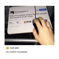 Funny, Kim Kardashian, and Memes: Kim Kardashian  What if we spelled le' like this peepole.  peopl  that would be funny i think.  cool-joke  my custom mousepad Cassandra Clare still manages to cause me physical pain :) that is all