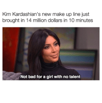Kim K shutting the haters down.: kim Kardashian's new make up line just  brought in 14 million dollars in 10 minutes  Not bad for a girl with no talent Kim K shutting the haters down.