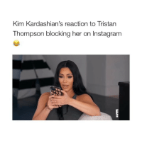 Instagram, Kardashians, and Girl Memes: Kim Kardashian's reaction to Tristan  Thompson blocking her on Instagram This is me whenever I find out I'm blocked by random locals I've never spoken to (Credit: @eentertainment)