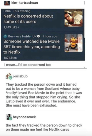 Netflix cares: kim-kartrashcan  Haha This evening  Netflix is concerned about  some of its users  1,449 Likes  B Business Insider UK 1 hour ago  Someone watched Bee Movie  357 times this year, according  to Netflix  187 Likes  I mean...l'd be concerned too  j-sillabub  They tracked the person down and it turned  out to be a woman from Scotland whose baby  really loved Bee Movie to the point that it was  the only thing that stopped him crying. So she  just played it over and over. The endurance.  She must have been exhausted.  beyoncescock  the fact they tracked the person down to check  on them made me feel like Netflix cares Netflix cares