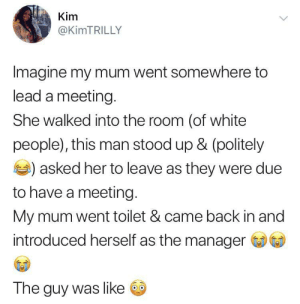 I love this movie 🍿 by O-shi MORE MEMES: Kim  @KIMTRILLY  Imagine my mum went somewhere to  lead a meeting.  She walked into the room (of white  people), this man stood up & (politely  )asked her to leave as they were due  to have a meeting.  My mum went toilet & came back in and  introduced herself as the manager  The guy was like I love this movie 🍿 by O-shi MORE MEMES