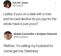 Date, Peacock, and Husband: Kim MF Jones  @Erikaj00  Ladies, if your on a date with a man  and his card decline do you pay for the  whole meal or just yours?  Global Carnivalist x Stripper Peacock  @MCoveteur  Neither. i'm calling my husband to  come get me. Madness