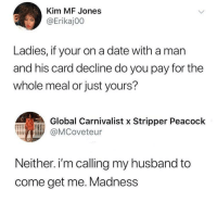 Blackpeopletwitter, Date, and Peacock: Kim MF Jones  @Erikaj00  Ladies, if your on a date with a man  and his card decline do you pay for the  whole meal or just yours?  Global Carnivalist x Stripper Peacock  @MCoveteur  Neither. i'm calling my husband to  come get me. Madness <p>Just throw the whole women away (via /r/BlackPeopleTwitter)</p>