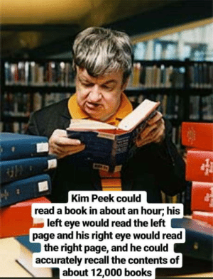 Books, Book, and Left Eye: Kim Peek could  read a book in about an hour; his  left eye would read the left  page and his right eye would read  the right page, and he could  accurately recall the contents of  about 12,000 books Feeling useless