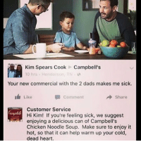 @campbells You're doing great, sweetie. -Yasmine: Kim Spears CookCampbell's  10 hrs . Henderson, TN .  Your new commercial with the 2 dads makes me sick.  Like  Comment  → Share  Customer Service  Hi Kim! If you're feeling sick, we suggest  enjoying a delicious can of Campbell's  Chicken Noodle Soup. Make sure to enjoy it  hot, so that it can help warm up your cold,  dead heart. @campbells You're doing great, sweetie. -Yasmine