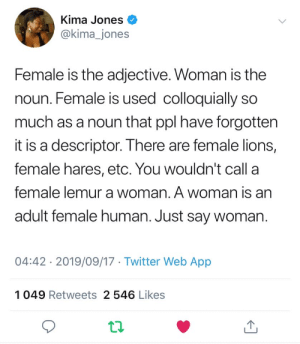 Just Say: Kima Jones  @kima_jones  Female is the adjective. Woman is the  noun. Female is used colloquially so  much as a noun that ppl have forgotten  it is a descriptor. There are female lions,  female hares, etc. You wouldn't call a  female lemur a woman. A woman is an  adult female human. Just say woman.  04:42 2019/09/17 Twitter Web App  1049 Retweets 2 546 Likes