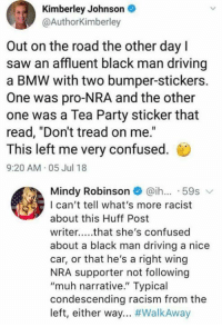 "Bmw, Confused, and Driving: Kimberley Johnson  @AuthorKimberley  Out on the road the other dayl  saw an affluent black man driving  a BMW with two bumper-stickers.  One was pro-NRA and the other  one was a Tea Party sticker that  read, ""Don't tread on me.""  This left me very confused  9:20 AM 05 Jul 18  Mindy Robinson@ih... 59s v  I can't tell what's more racist  about this Huff Post  writer..that she's confused  about a black man driving a nice  car, or that he's a right wing  NRA supporter not following  ""muh narrative."" Typical  condescending racism from the  left, either way (GC)"